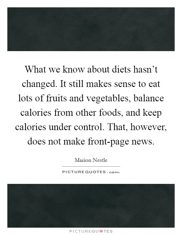 What we know about diets hasn't changed. It still makes sense to eat lots of fruits and vegetables, balance calories from other foods, and keep calories under control. That, however, does not make front-page news Picture Quote #1