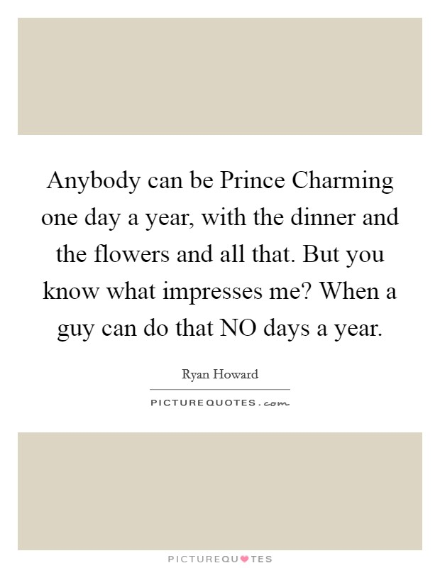 Anybody can be Prince Charming one day a year, with the dinner and the flowers and all that. But you know what impresses me? When a guy can do that NO days a year Picture Quote #1