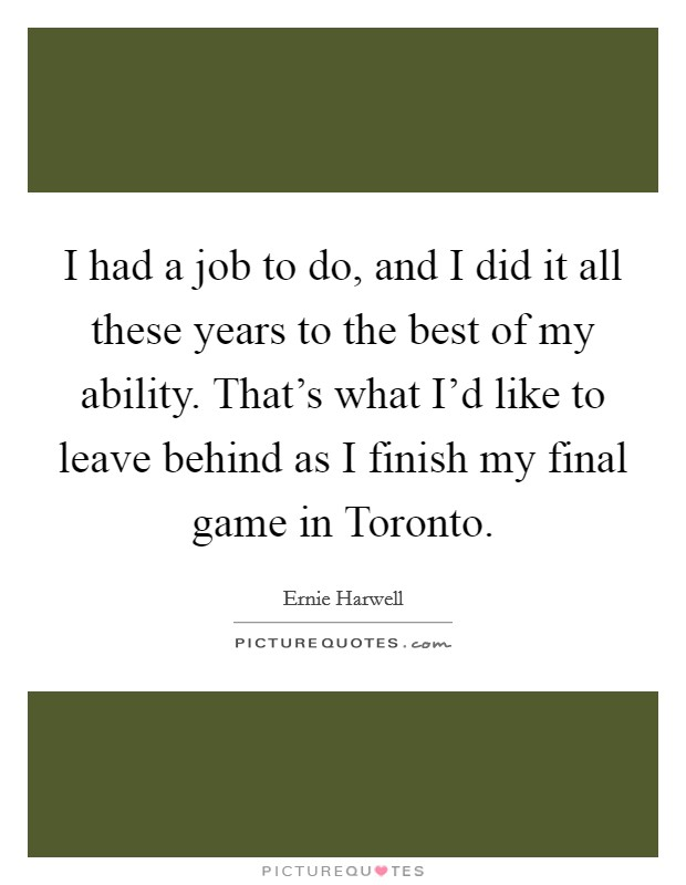 I had a job to do, and I did it all these years to the best of my ability. That's what I'd like to leave behind as I finish my final game in Toronto Picture Quote #1