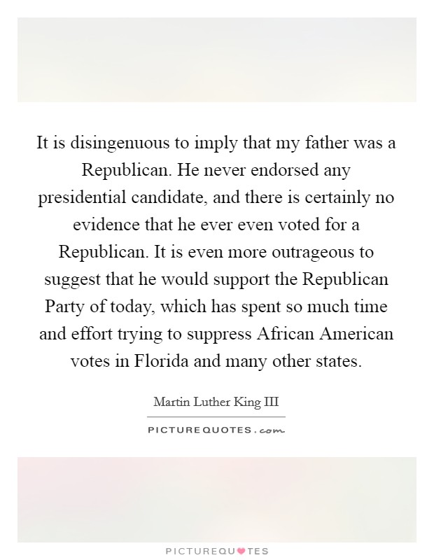 It is disingenuous to imply that my father was a Republican. He never endorsed any presidential candidate, and there is certainly no evidence that he ever even voted for a Republican. It is even more outrageous to suggest that he would support the Republican Party of today, which has spent so much time and effort trying to suppress African American votes in Florida and many other states Picture Quote #1