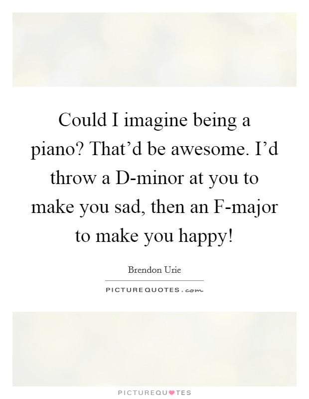 Could I imagine being a piano? That'd be awesome. I'd throw a D-minor at you to make you sad, then an F-major to make you happy! Picture Quote #1
