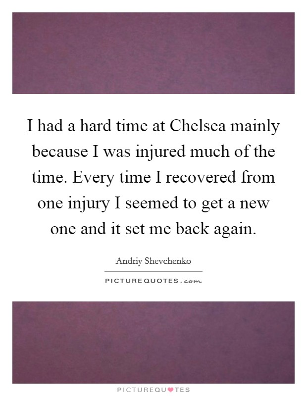 I had a hard time at Chelsea mainly because I was injured much of the time. Every time I recovered from one injury I seemed to get a new one and it set me back again Picture Quote #1