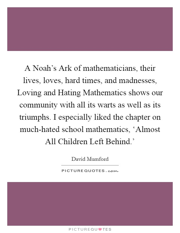 A Noah's Ark of mathematicians, their lives, loves, hard times, and madnesses, Loving and Hating Mathematics shows our community with all its warts as well as its triumphs. I especially liked the chapter on much-hated school mathematics, 'Almost All Children Left Behind.' Picture Quote #1
