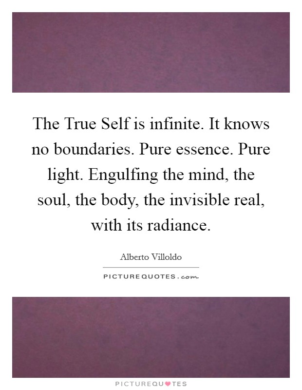 The True Self is infinite. It knows no boundaries. Pure essence. Pure light. Engulfing the mind, the soul, the body, the invisible real, with its radiance Picture Quote #1