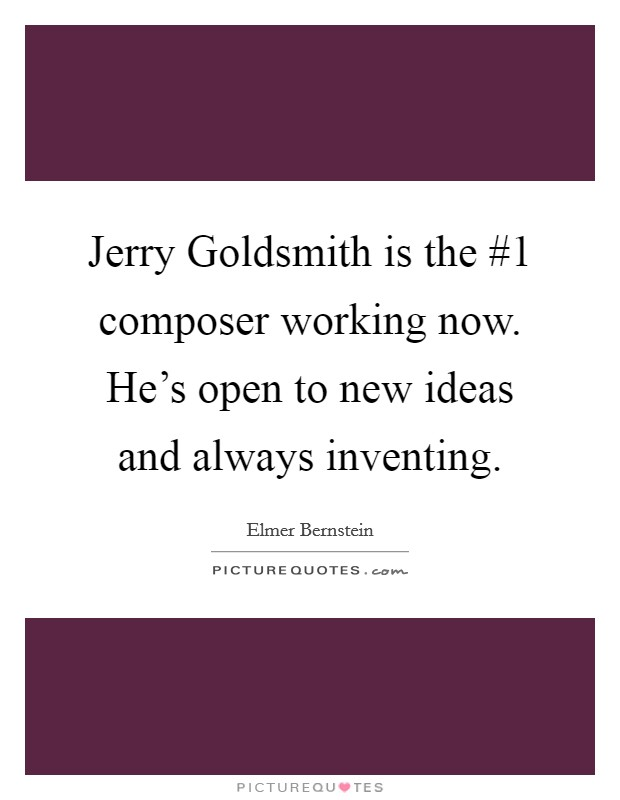 Jerry Goldsmith is the #1 composer working now. He's open to new ideas and always inventing Picture Quote #1