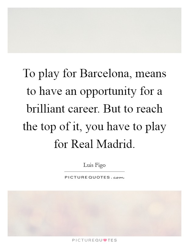 To play for Barcelona, means to have an opportunity for a brilliant career. But to reach the top of it, you have to play for Real Madrid Picture Quote #1