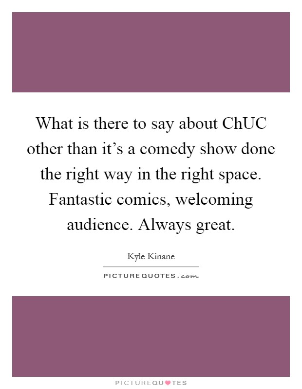 What is there to say about ChUC other than it's a comedy show done the right way in the right space. Fantastic comics, welcoming audience. Always great Picture Quote #1
