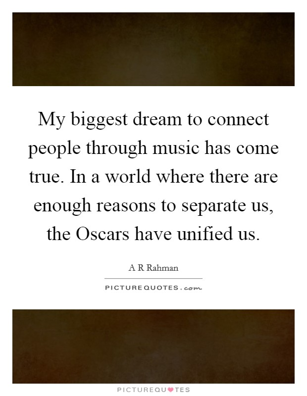 My biggest dream to connect people through music has come true. In a world where there are enough reasons to separate us, the Oscars have unified us Picture Quote #1