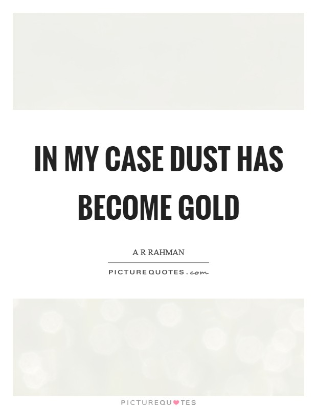 In my case dust has become Gold Picture Quote #1