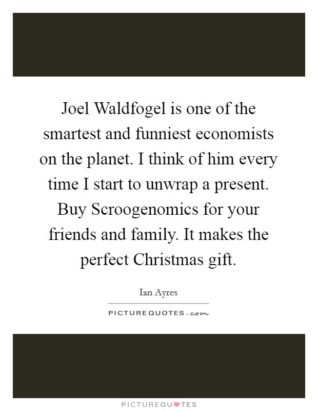 Joel Waldfogel is one of the smartest and funniest economists on the planet. I think of him every time I start to unwrap a present. Buy Scroogenomics for your friends and family. It makes the perfect Christmas gift Picture Quote #1