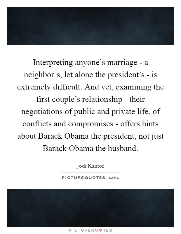 Interpreting anyone's marriage - a neighbor's, let alone the president's - is extremely difficult. And yet, examining the first couple's relationship - their negotiations of public and private life, of conflicts and compromises - offers hints about Barack Obama the president, not just Barack Obama the husband Picture Quote #1