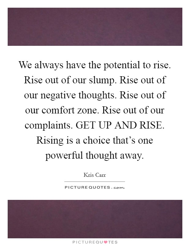 We always have the potential to rise. Rise out of our slump. Rise out of our negative thoughts. Rise out of our comfort zone. Rise out of our complaints. GET UP AND RISE. Rising is a choice that's one powerful thought away Picture Quote #1