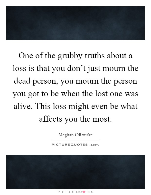 One of the grubby truths about a loss is that you don't just mourn the dead person, you mourn the person you got to be when the lost one was alive. This loss might even be what affects you the most Picture Quote #1