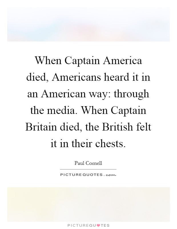 When Captain America died, Americans heard it in an American way: through the media. When Captain Britain died, the British felt it in their chests Picture Quote #1