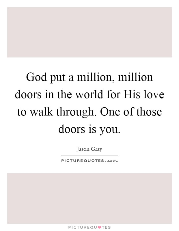 God put a million, million doors in the world for His love to walk through. One of those doors is you Picture Quote #1