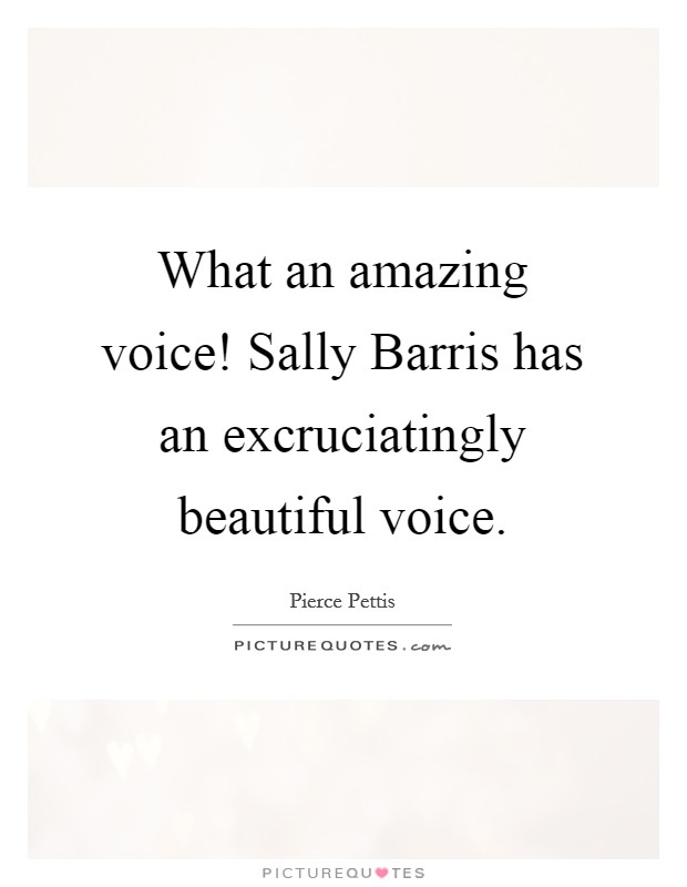 What an amazing voice! Sally Barris has an excruciatingly beautiful voice Picture Quote #1
