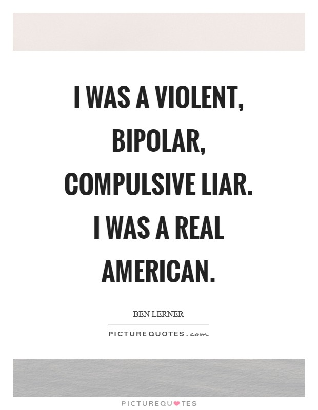 I was a violent, bipolar, compulsive liar. I was a real American Picture Quote #1