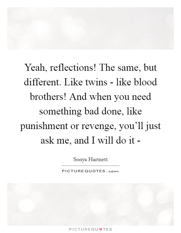 Yeah, reflections! The same, but different. Like twins - like blood brothers! And when you need something bad done, like punishment or revenge, you'll just ask me, and I will do it - Picture Quote #1