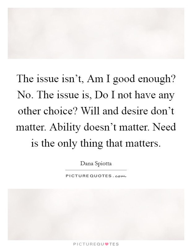 The issue isn't, Am I good enough? No. The issue is, Do I not have any other choice? Will and desire don't matter. Ability doesn't matter. Need is the only thing that matters Picture Quote #1