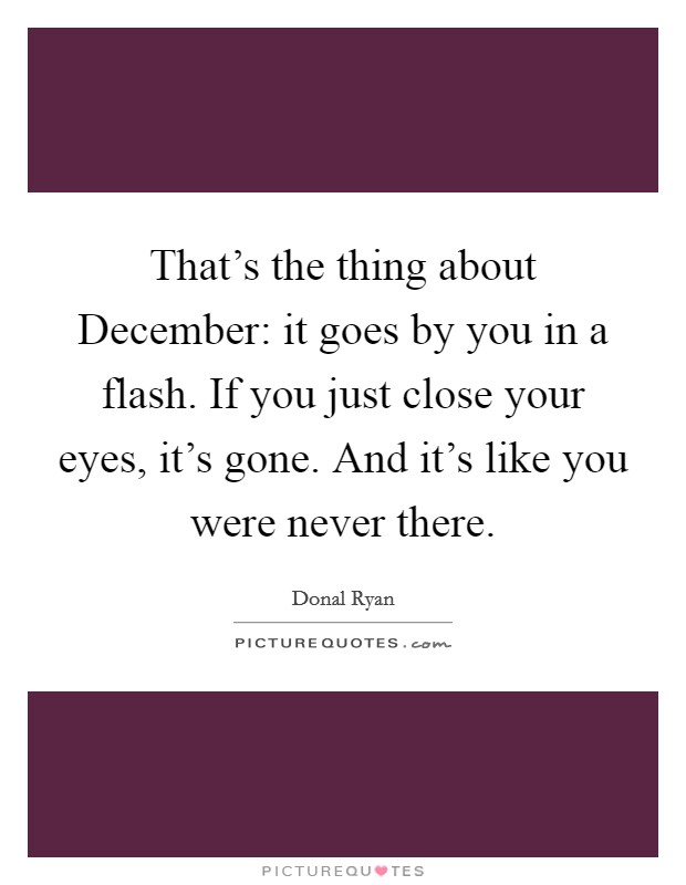That's the thing about December: it goes by you in a flash. If you just close your eyes, it's gone. And it's like you were never there Picture Quote #1