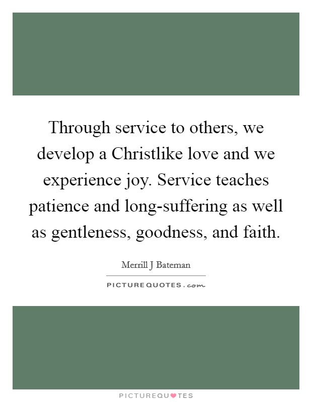 Through service to others, we develop a Christlike love and we experience joy. Service teaches patience and long-suffering as well as gentleness, goodness, and faith Picture Quote #1