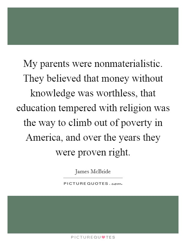 My parents were nonmaterialistic. They believed that money without knowledge was worthless, that education tempered with religion was the way to climb out of poverty in America, and over the years they were proven right Picture Quote #1