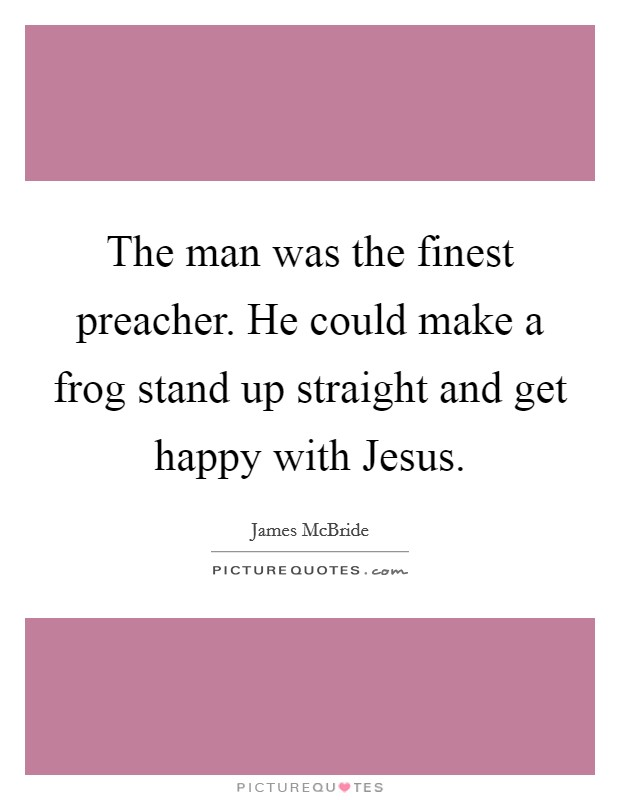The man was the finest preacher. He could make a frog stand up straight and get happy with Jesus Picture Quote #1