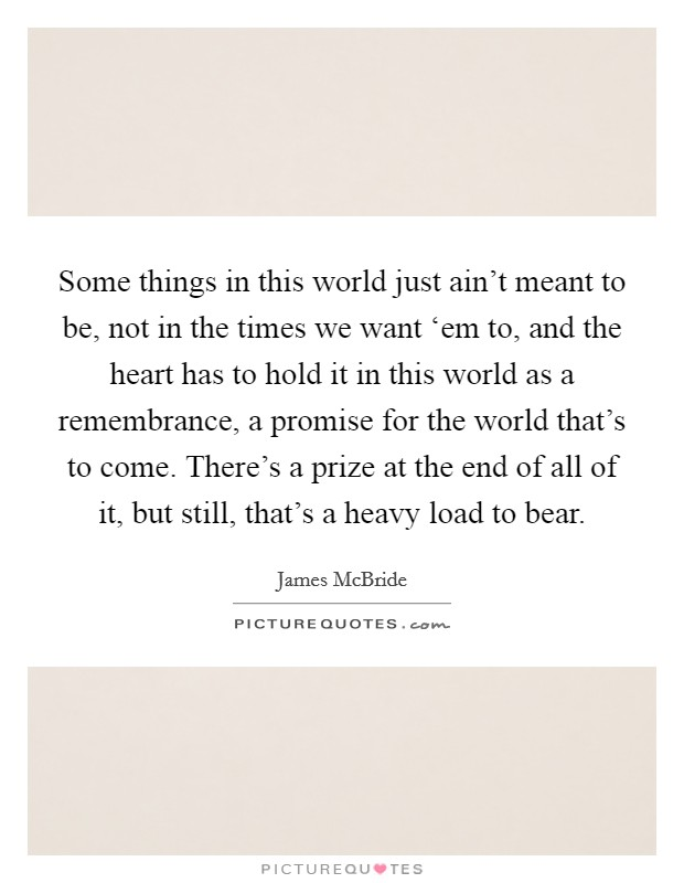 Some things in this world just ain't meant to be, not in the times we want 'em to, and the heart has to hold it in this world as a remembrance, a promise for the world that's to come. There's a prize at the end of all of it, but still, that's a heavy load to bear Picture Quote #1