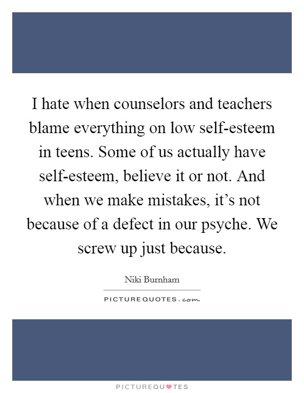 I hate when counselors and teachers blame everything on low self-esteem in teens. Some of us actually have self-esteem, believe it or not. And when we make mistakes, it's not because of a defect in our psyche. We screw up just because Picture Quote #1