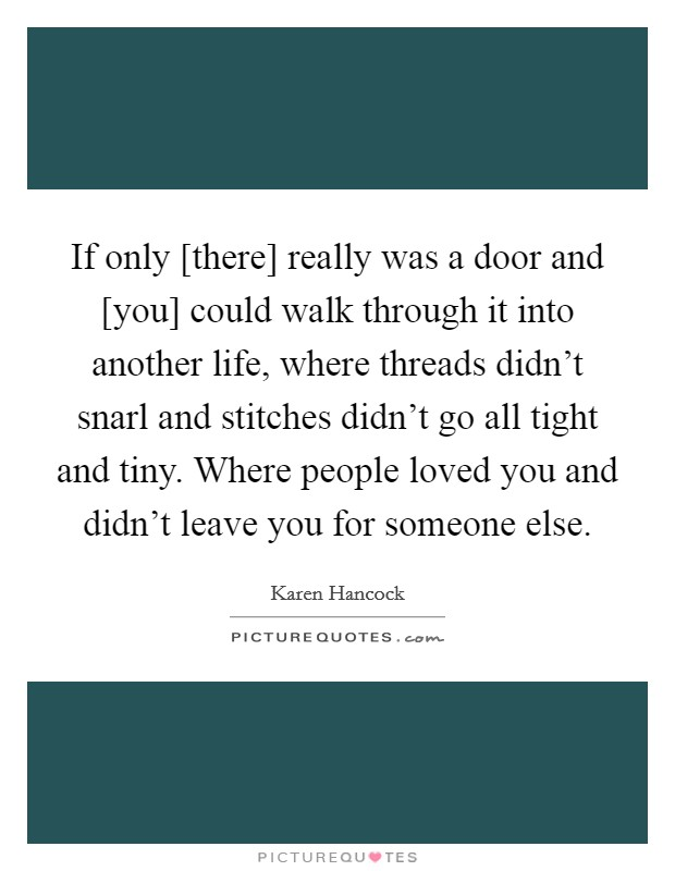 If only [there] really was a door and [you] could walk through it into another life, where threads didn't snarl and stitches didn't go all tight and tiny. Where people loved you and didn't leave you for someone else Picture Quote #1