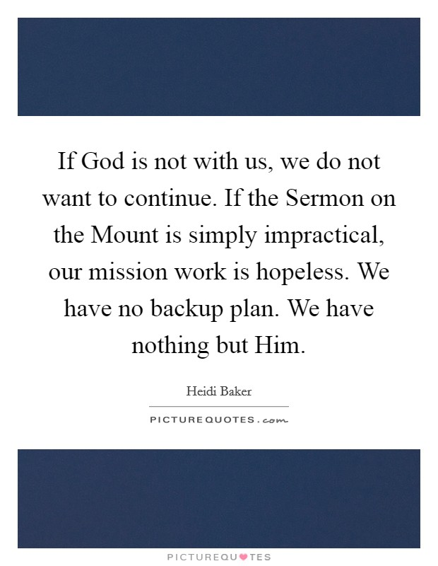 If God is not with us, we do not want to continue. If the Sermon on the Mount is simply impractical, our mission work is hopeless. We have no backup plan. We have nothing but Him Picture Quote #1
