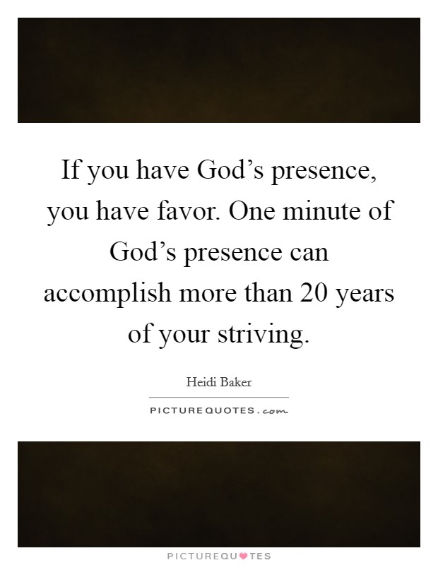 If you have God's presence, you have favor. One minute of God's presence can accomplish more than 20 years of your striving Picture Quote #1