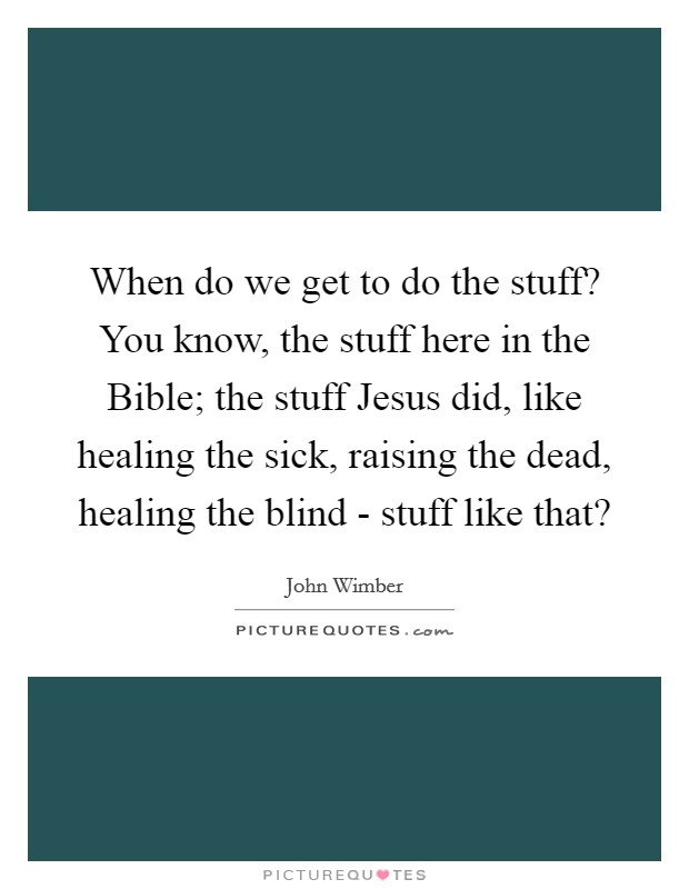 When do we get to do the stuff? You know, the stuff here in the Bible; the stuff Jesus did, like healing the sick, raising the dead, healing the blind - stuff like that? Picture Quote #1
