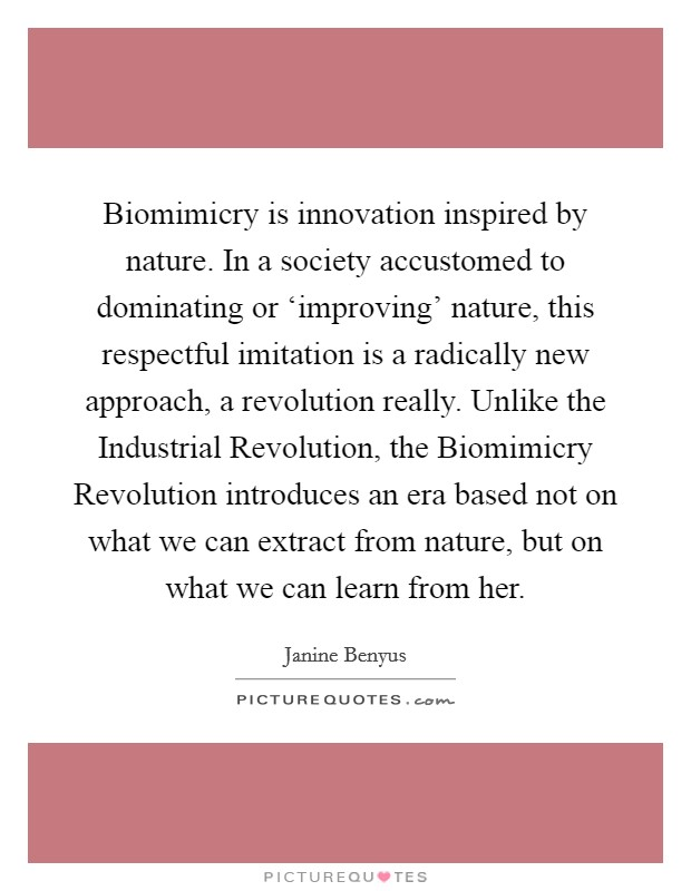 Biomimicry is innovation inspired by nature. In a society accustomed to dominating or 'improving' nature, this respectful imitation is a radically new approach, a revolution really. Unlike the Industrial Revolution, the Biomimicry Revolution introduces an era based not on what we can extract from nature, but on what we can learn from her Picture Quote #1