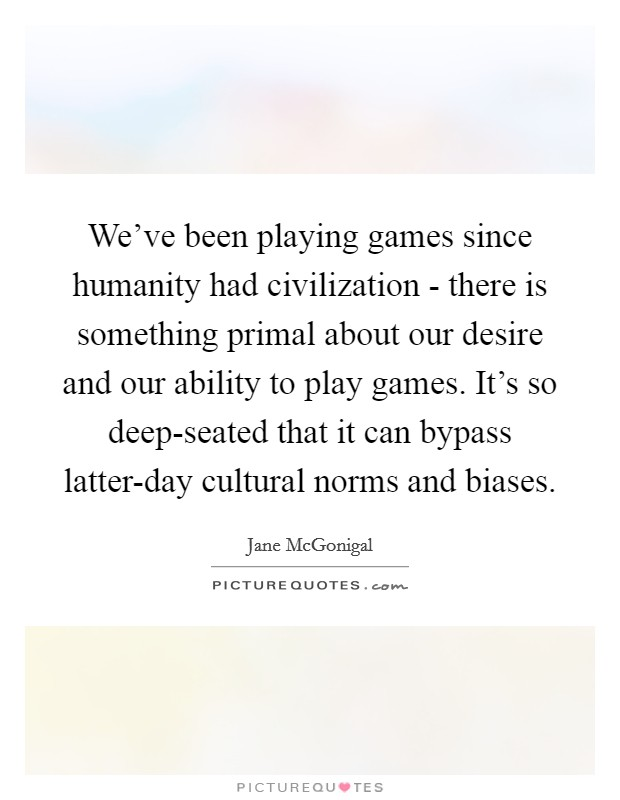 We've been playing games since humanity had civilization - there is something primal about our desire and our ability to play games. It's so deep-seated that it can bypass latter-day cultural norms and biases Picture Quote #1
