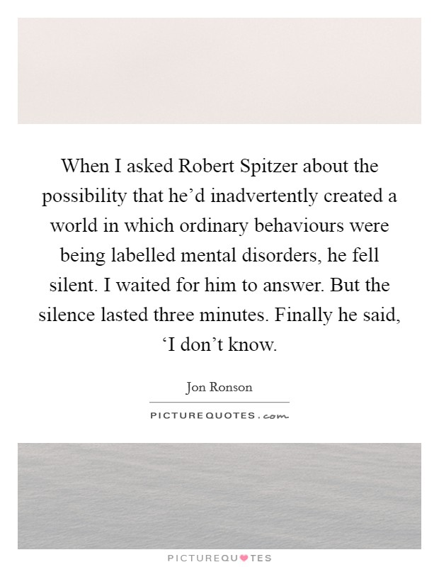 When I asked Robert Spitzer about the possibility that he'd inadvertently created a world in which ordinary behaviours were being labelled mental disorders, he fell silent. I waited for him to answer. But the silence lasted three minutes. Finally he said, 'I don't know Picture Quote #1