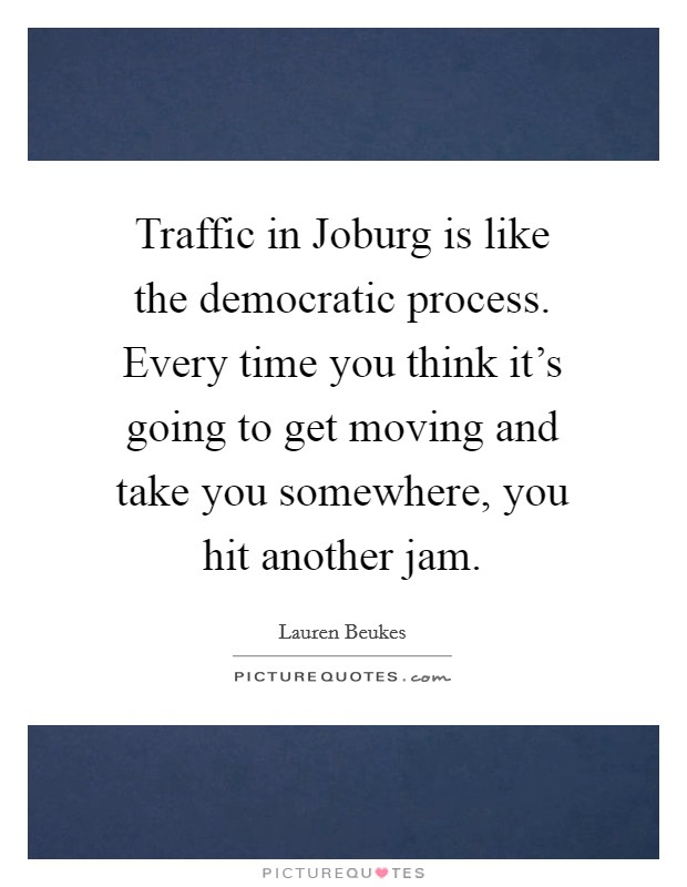 Traffic in Joburg is like the democratic process. Every time you think it's going to get moving and take you somewhere, you hit another jam Picture Quote #1