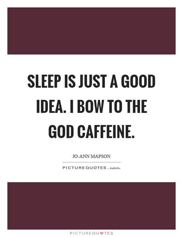 Sleep is just a good idea. I bow to the God caffeine Picture Quote #1