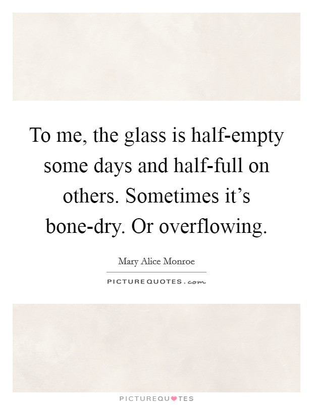 To me, the glass is half-empty some days and half-full on others. Sometimes it's bone-dry. Or overflowing Picture Quote #1
