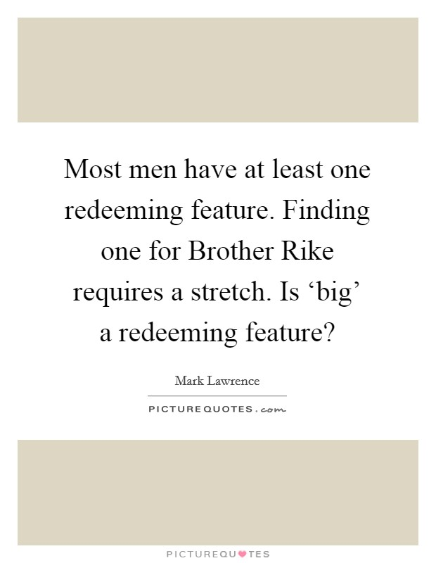 Most men have at least one redeeming feature. Finding one for Brother Rike requires a stretch. Is 'big' a redeeming feature? Picture Quote #1