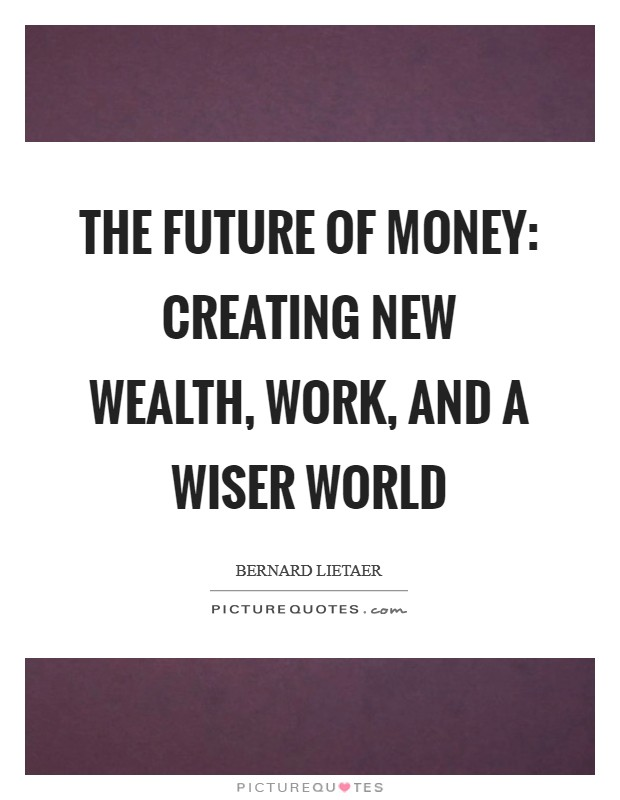 The Future of Money: Creating New Wealth, Work, and a Wiser World Picture Quote #1