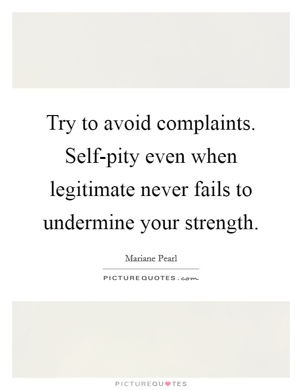 Try to avoid complaints. Self-pity even when legitimate never fails to undermine your strength Picture Quote #1