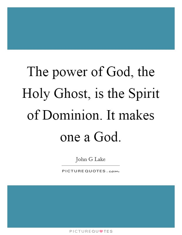 The power of God, the Holy Ghost, is the Spirit of Dominion. It makes one a God Picture Quote #1