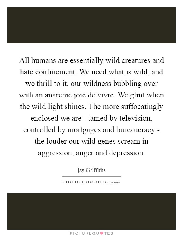 All humans are essentially wild creatures and hate confinement. We need what is wild, and we thrill to it, our wildness bubbling over with an anarchic joie de vivre. We glint when the wild light shines. The more suffocatingly enclosed we are - tamed by television, controlled by mortgages and bureaucracy - the louder our wild genes scream in aggression, anger and depression Picture Quote #1