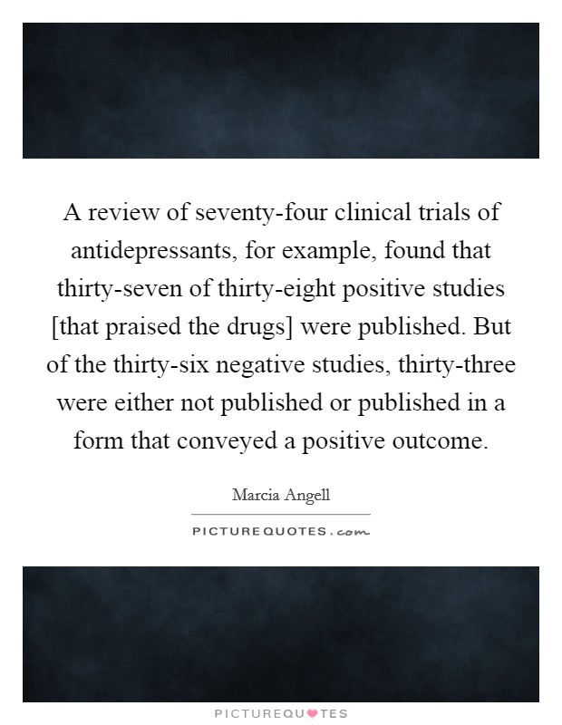 A review of seventy-four clinical trials of antidepressants, for example, found that thirty-seven of thirty-eight positive studies [that praised the drugs] were published. But of the thirty-six negative studies, thirty-three were either not published or published in a form that conveyed a positive outcome Picture Quote #1