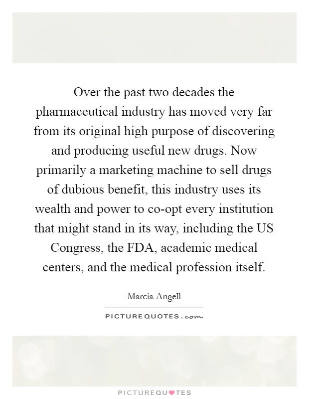 Over the past two decades the pharmaceutical industry has moved very far from its original high purpose of discovering and producing useful new drugs. Now primarily a marketing machine to sell drugs of dubious benefit, this industry uses its wealth and power to co-opt every institution that might stand in its way, including the US Congress, the FDA, academic medical centers, and the medical profession itself Picture Quote #1