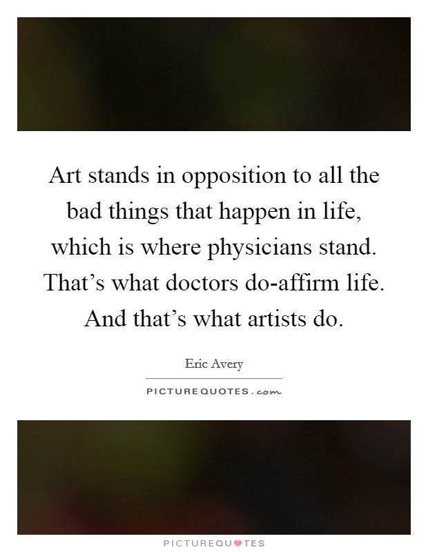 Art stands in opposition to all the bad things that happen in life, which is where physicians stand. That's what doctors do-affirm life. And that's what artists do Picture Quote #1