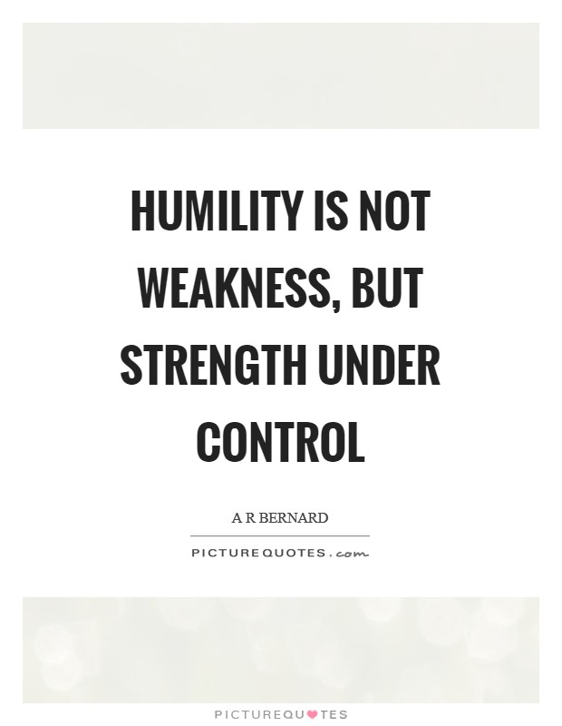 Humility is not weakness, but strength under control Picture Quote #1