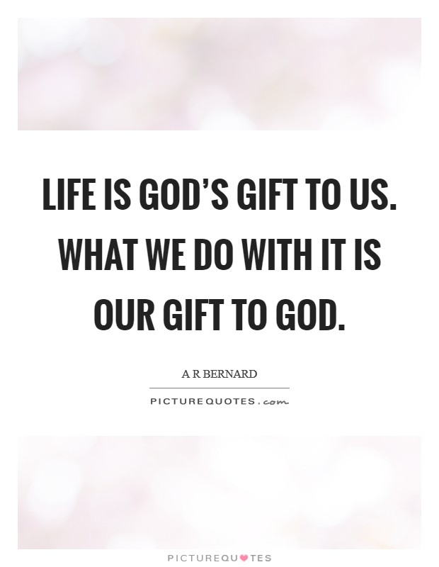 Life is God's gift to us. What we do with it is our gift to God ...