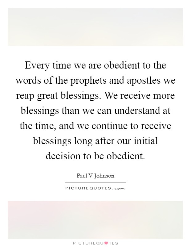 Every time we are obedient to the words of the prophets and apostles we reap great blessings. We receive more blessings than we can understand at the time, and we continue to receive blessings long after our initial decision to be obedient Picture Quote #1